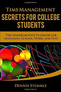 Time Management Secrets for College Students: The Underground Playbook for Managing School, Work, and Fun