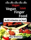 Vegan Love Vegan Finger Food in 60 minutes or less!: Plant Based Recipes