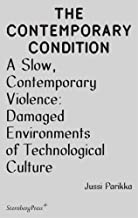 A Slow, Contemporary Violence: Damaged Environments of Technological Culture (The Contemporary Condition)
