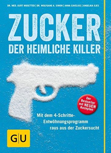 Zucker - der heimliche Killer: Mit dem 4-Schritte-Entwöhungsprogramm raus aus der Zuckersucht (GU Einzeltitel Gesunde Ernährung)