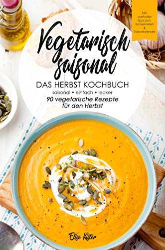 Vegetarisch saisonal-Das Herbst Kochbuch, 90 vegetarische Rezepte für den Herbst: DAS Kochbuch für saisonale Einsteiger!Ideal für Berufstätige und Faule,inkl ... (Die vegetarischen Jahreszeiten 3)
