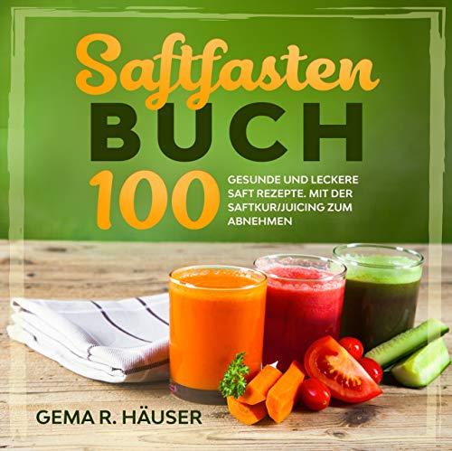 Saftfasten Buch: 100 gesunde und leckere Saft Rezepte. Mit der Saftkur/Juicing zum Abnehmen. (German Edition)