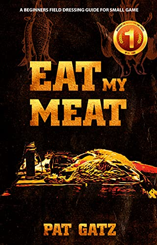 EAT MY MEAT: A BEGINNERS FIELD DRESSING GUIDE FOR SMALL GAME by [Pat Gatz]