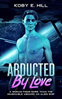Abducted By Love: A Woman Finds More Than The Imaginable Aboard An Alien Ship (Sci-fi Abduction Romance)