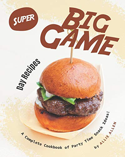 Super Big Game Day Recipes: A Complete Cookbook of Party...