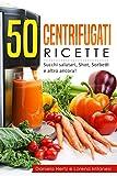 50 Centrifugati Ricette - Centrifughe, estratti e succhi rigeneranti.: Ricette per la Spre...