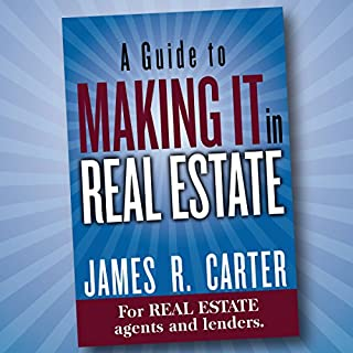 A Guide to Making It in Real Estate     A Success Guide for Real Estate Lenders, Real Estate Agents and Those Who Would Like to Learn About the Professions              By:                                                                                                                                 James R. Carter                               Narrated by:                                                                                                                                 James R. Carter                      Length: 11 hrs and 26 mins     113 ratings     Overall 4.6