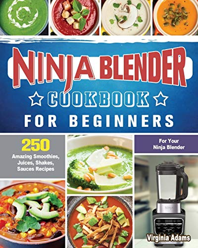 Ninja Blender Cookbook For Beginners: 250 Amazing Smoothies, Juices, Shakes, Sauces Recipes for Your Ninja Blender