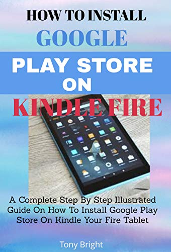 How To Install Google Play Store On Amazon Fire Tablet: A Complete Step By Step Illustrated Guide On How To Install Google Play Store On Kindle Your Fire Tablet (English Edition)