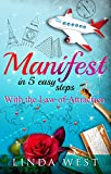 Manifest in 5 Easy Steps With the Law of Attraction: An Easy Guide to Instant Manifestation (Create Love, Success and Happiness With Easy Manifestations Book 1)