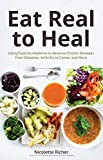 Eat Real to Heal: Using Food As Medicine to Reverse Chronic Diseases from Diabetes, Arthritis, Cancer and More (Natural Health and Nutrition, Boost Immunity)