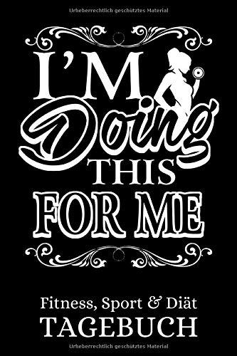 I'm Doing This For Me - Fitness, Sport & Diät Tagebuch: Trainingstagebuch & Ernährungstagebuch zum selber ausfüllen - Zum Abnehmen, Cardio, ... Wochen - 120 Seiten 6x9