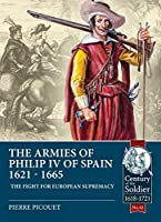 The Armies of Philip IV of Spain 1621-1665: The Fight for European Supremacy (The Century of the Soldier Series - Warfare c.1618-1721)