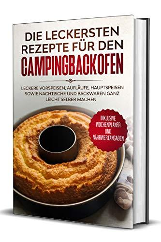 Die leckersten Rezepte für den Campingbackofen: Leckere Vorspeisen, Aufläufe, Hauptspeisen sowie Nachtische und Backwaren ganz leicht selber machen - Inklusive ... und Nährwertangaben (German Edition)