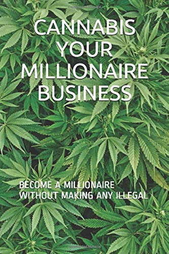 CANNABIS YOUR MILLIONAIRE BUSINESS: BECOME A MILLIONAIRE WITHOUT MAKING ANY ILLEGAL