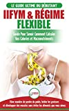 IIFYM & Régime Flexible: Guide de régime pour savoir comment calculer vos calories et macronutriments pour débutants (Livre en Français / IIFYM & Flexible Dieting French Book) (French Edition)
