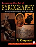 Learning the Art of Pyrography: Burning Images on Wood, Paper, and Leather: Learning the Art of Burning Images on Wood, Paper and Leather (Schiffer Book for Woodworkers)