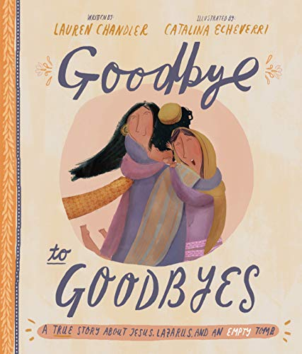 Goodbye to Goodbyes: A True Story About Jesus, Lazarus, and an Empty Tomb (Tales That Tell the Truth)