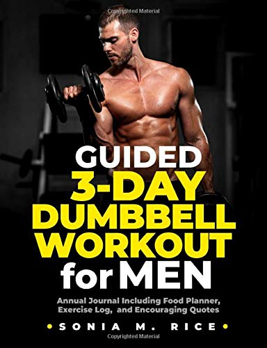 Guided 3-Day Dumbbell Workout Journal / Planner for Men: Annual Journal Including Food Planner, Exercise Log, and Encouraging Quotes (Food, Exercise, ... Life Lesson Journals for the Entire Family)