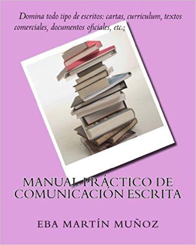 Manual práctico de comunicación escrita: Domina todo tipo de escritos: cartas, curriculum, textos comerciales, documentos oficiales, etc.