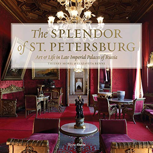 The Splendor of St. Petersburg: Art & Life in Late Imperial Palaces of Russia (RIZZOLI ELECTA)