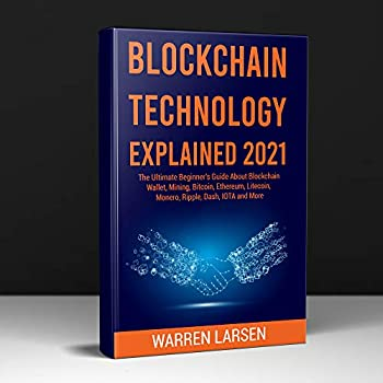 BLOCKCHAIN TECHNOLOGY EXPLAINED 2021  The Ultimate Beginner s Guide About Blockchain Wallet Mining Bitcoin Ethereum Litecoin Monero Ripple Dash IOTA and More