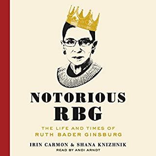 Notorious RBG     The Life and Times of Ruth Bader Ginsburg              By:                                                                                                                                 Irin Carmon,                                                                                        Shana Knizhnik                               Narrated by:                                                                                                                                 Andi Arndt                      Length: 5 hrs and 9 mins     3,797 ratings     Overall 4.6