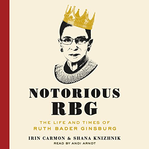 Notorious RBG     The Life and Times of Ruth Bader Ginsburg              By:                                                                                                                                 Irin Carmon,                                                                                        Shana Knizhnik                               Narrated by:                                                                                                                                 Andi Arndt                      Length: 5 hrs and 9 mins     3,850 ratings     Overall 4.6