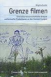 Grenze filmen: Eine kulturwissenschaftliche Analyse audiovisueller Produktionen an den Grenzen Europas (Post_koloniale Medienwissenschaft) - Brigitta Kuster