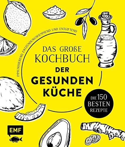 Das große Kochbuch der gesunden Küche – Mit Avocado, Ingwer, Kokos, Kurkuma, Olivenöl und Zitrone: Die 125 besten Rezepte – immunisierend, entzündungshemmend und entgiftend
