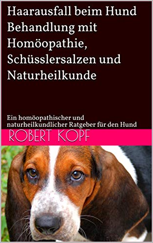 Haarausfall beim Hund - Behandlung mit Homöopathie, Schüsslersalzen und Naturheilkunde: Ein homöopathischer und naturheilkundlicher Ratgeber für den Hund