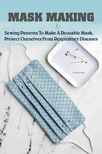 Mask Making: Sewing Patterns To Make A Reusable Mask, Protect Ourselves From Respiratory Diseases: Face Mask Tutorial