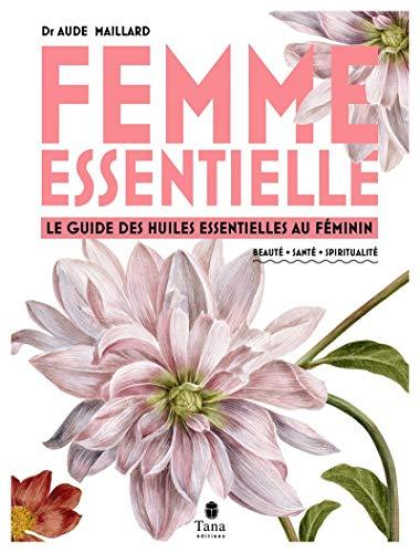Femme essentielle - Le guide des huiles essentielles pour accompagner la femme à chaque âge (petite fille, adolescente, femme active, femme accomplie) : beauté, santé, spiritualité, féminin sacré