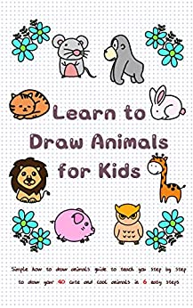 Learn to Draw Animals for Kids: Simple How to Draw Animals Guide to Teach You Step by Step to Draw Your 40 Cute and Cool Animals In 6 Easy Steps (Learn to Write and Draw for Kids) by [Jay T]