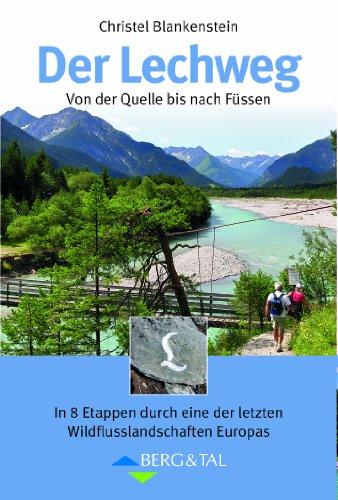 Der Lechweg: Von der Quelle bis nach Füssen. In 8 Etappen durch eine der letzten Wildflusslandschaften Europas: Großartige Wildflußlandschaft in Europa in 8 Etappen von der Quelle bis nach Füssen