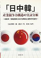 「日中韓」産業競争力構造の実証分析‐自動車・電機産業における現状と連携の可能性‐