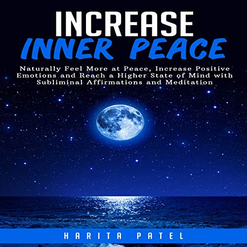 Increase Inner Peace: Naturally Feel More at Peace, Increase Positive Emotions and Reach a Higher State of Mind with Subliminal Affirmations and Meditation audiobook cover art