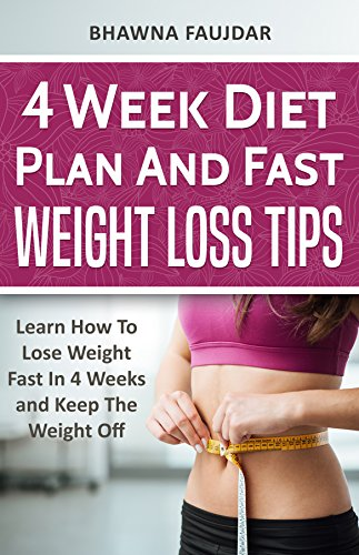 4 Week Diet Plan And Fast Weight Loss Tips Learn How To Lose Weight Fast In 4 Weeks And Keep The Weight Off Kindle Edition By Faujdar Bhawna Health Fitness