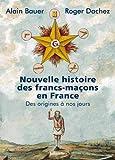 Nouvelle histoire des francs-maçons en France - Des origines à nos jours - Editions Tallandier - 01/11/2018