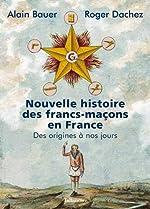 Nouvelle histoire des francs-maçons en France - Des origines à nos jours d'Alain Bauer