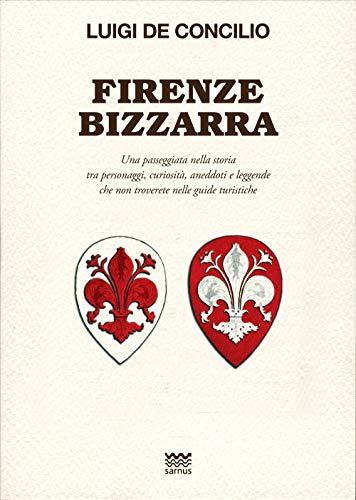 Firenze bizzarra. Una passeggiata nella storia tra personaggi, curiosità, aneddoti e leggende che non troverete sulle guide turistiche
