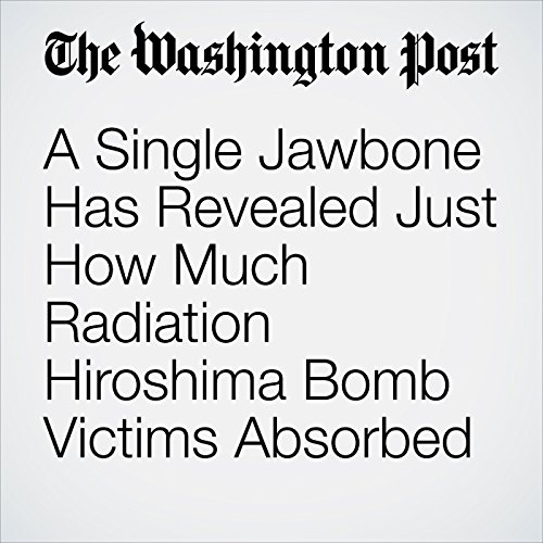 A Single Jawbone Has Revealed Just How Much Radiation Hiroshima Bomb Victims Absorbed copertina