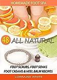 Homemade Foot Spa : 48 All Natural Foot Soak, Foot Scrubs, Foot Creams