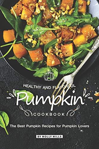 Healthy and Flavorful Pumpkin Cookbook: The Best Pumpkin Recipes for Pumpkin Lovers