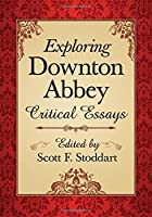 Exploring Downton Abbey: Critical Essays