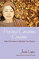 Practical Conscious Creation: Daily Techniques to Manifest Your Desires