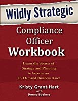 Wildly STRATEGIC Compliance Officer Workbook: Learn the secrets of strategy and planning to become an in-demand business asset