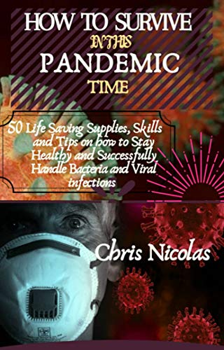 HOW TO SURVIVE IN THIS PANDEMIC TIME: 50 life saving supplies, skills and Tips on how to stay healthy and successfully handle bacterial and viral infections (English Edition)