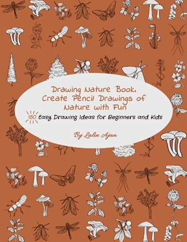 Drawing Nature Book. Create Pencil Drawings of Nature with Fun: 150 Easy Drawing Ideas for Beginners and Kids (Drawing Plants and Flowers, Bugs, Mushrooms and More)