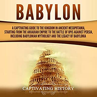 Babylon: A Captivating Guide to the Kingdom in Ancient Mesopotamia, Starting from the Akkadian Empire to the Battle of Opis Against Persia, Including Babylonian Mythology and the Legacy of Babylonia                   By:                                                                                                                                 Captivating History                               Narrated by:                                                                                                                                 Desmond Manny                      Length: 3 hrs and 2 mins     15 ratings     Overall 4.9